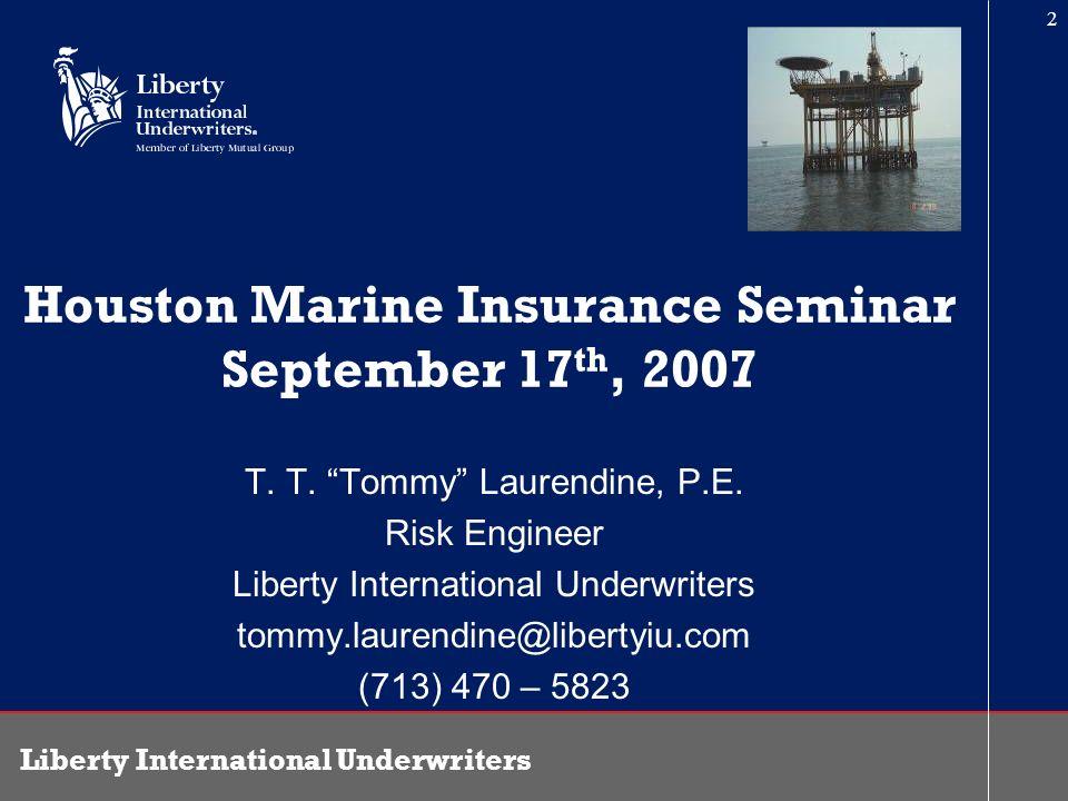 Liberty International Underwriters 2 Houston Marine Insurance Seminar September 17 th, 2007 T. T. Tommy Laurendine, P.E. Risk Engineer Liberty Interna