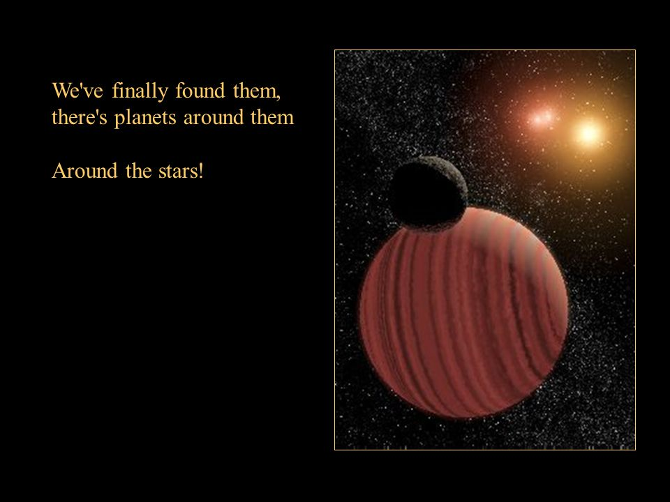We ve finally found them, there s planets around them Around the stars!