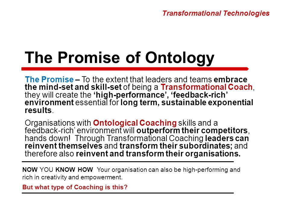 The Promise – To the extent that leaders and teams embrace the mind-set and skill-set of being a Transformational Coach, they will create the high-performance, feedback-rich environment essential for long term, sustainable exponential results.
