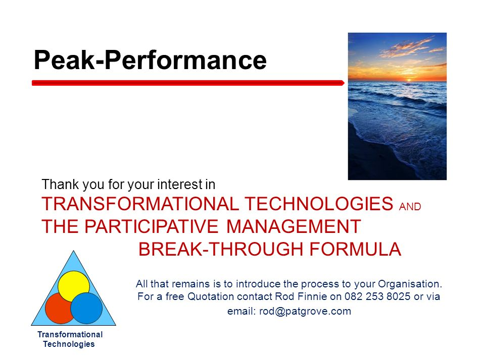 Thank you for your interest in TRANSFORMATIONAL TECHNOLOGIES AND THE PARTICIPATIVE MANAGEMENT BREAK-THROUGH FORMULA Transformational Technologies Peak-Performance All that remains is to introduce the process to your Organisation.