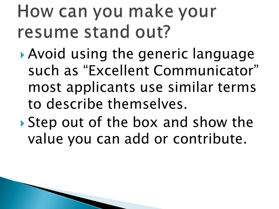 Avoid using the generic language such as Excellent Communicator most applicants use similar terms to describe themselves. Step out of the box and show