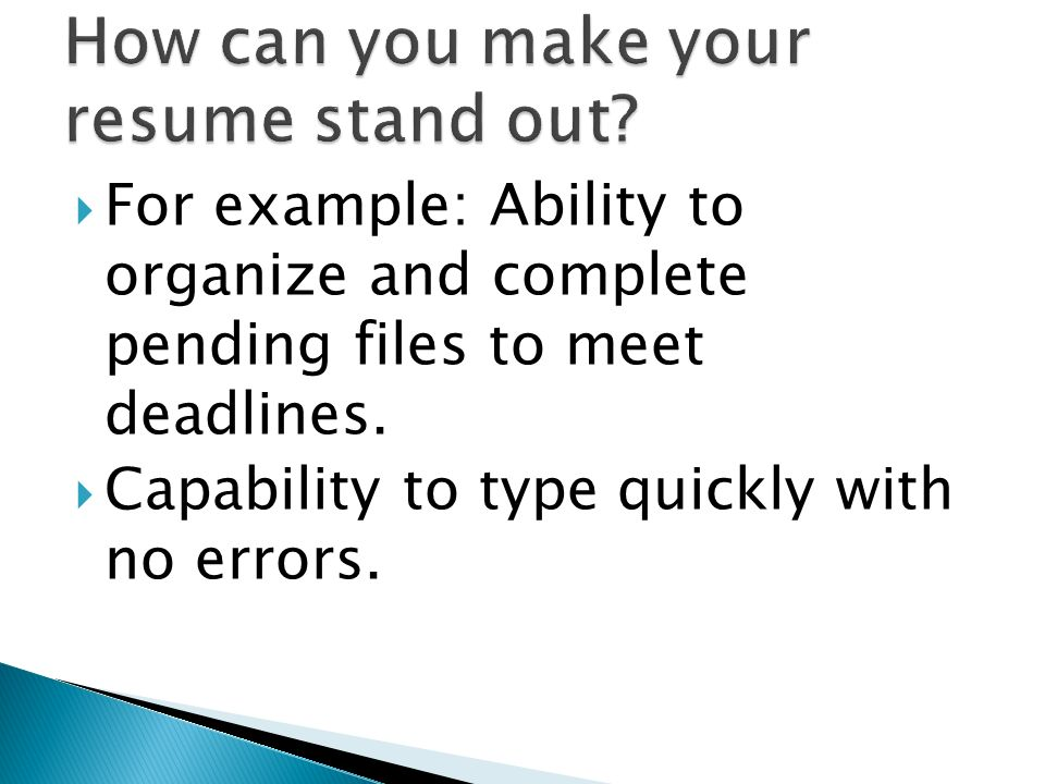 For example: Ability to organize and complete pending files to meet deadlines. Capability to type quickly with no errors.