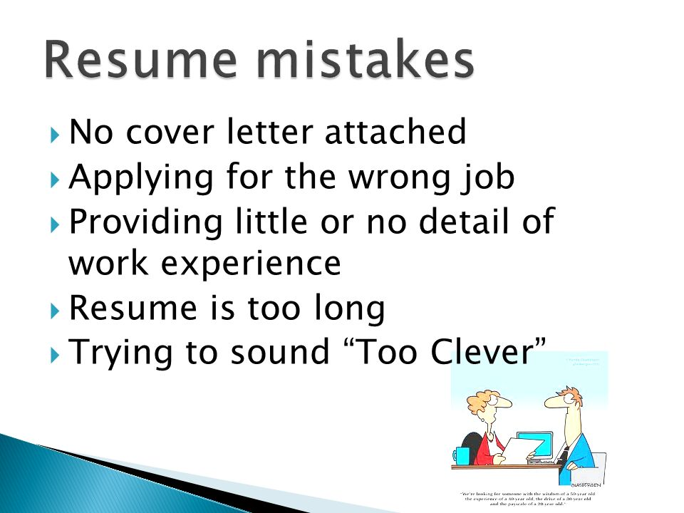No cover letter attached Applying for the wrong job Providing little or no detail of work experience Resume is too long Trying to sound Too Clever