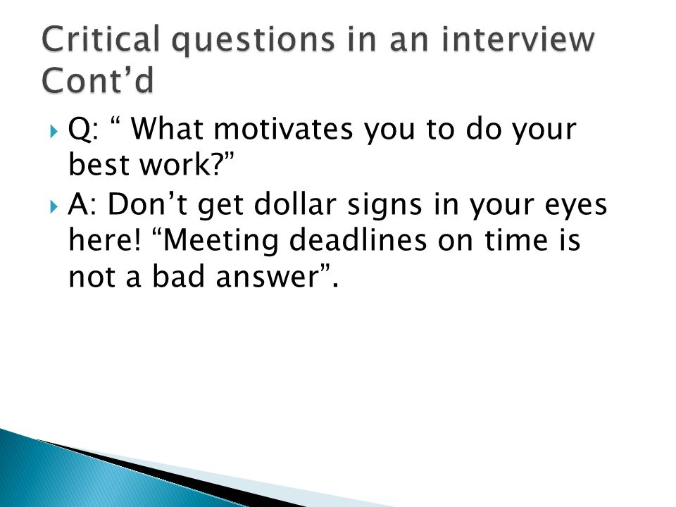 Q: What motivates you to do your best work? A: Dont get dollar signs in your eyes here! Meeting deadlines on time is not a bad answer.