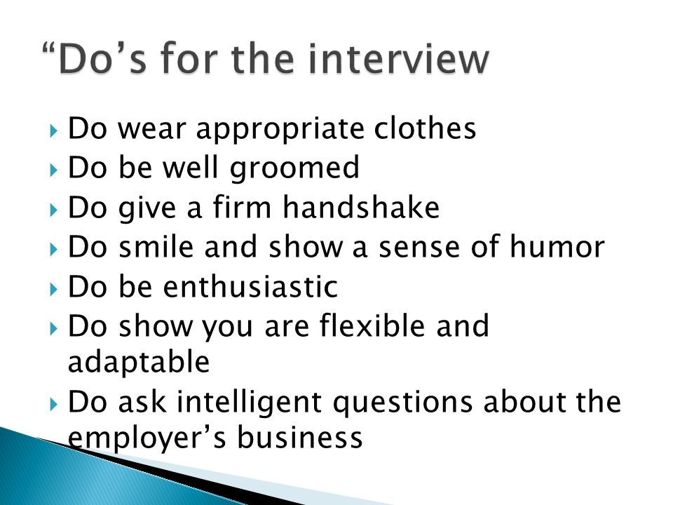 Do wear appropriate clothes Do be well groomed Do give a firm handshake Do smile and show a sense of humor Do be enthusiastic Do show you are flexible