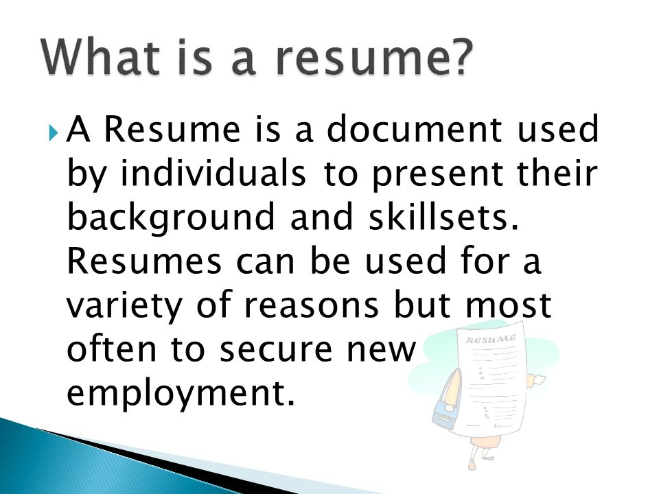 A Resume is a document used by individuals to present their background and skillsets. Resumes can be used for a variety of reasons but most often to s