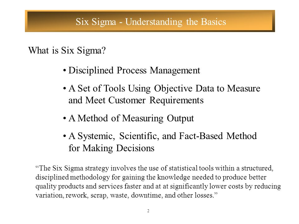 Six Sigma - Understanding the Basics 2 What is Six Sigma? Disciplined Process Management A Set of Tools Using Objective Data to Measure and Meet Custo