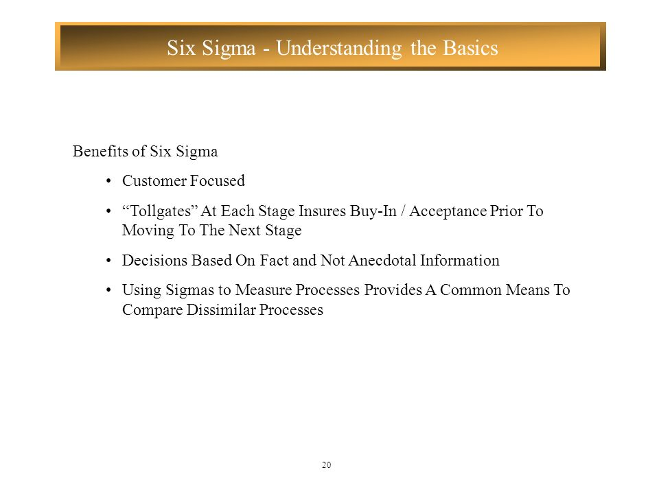 Six Sigma - Understanding the Basics 20 Benefits of Six Sigma Customer Focused Tollgates At Each Stage Insures Buy-In / Acceptance Prior To Moving To