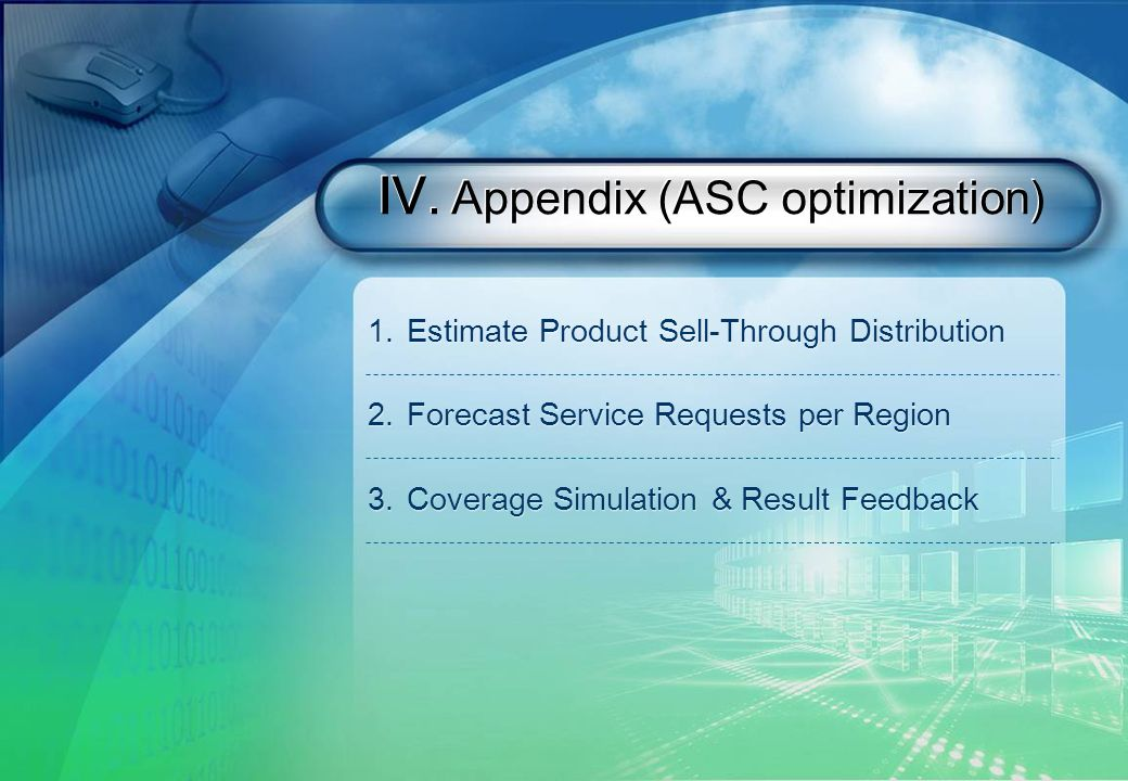 . Appendix (ASC optimization) 1.Estimate Product Sell-Through Distribution 2.Forecast Service Requests per Region 3.Coverage Simulation & Result Feedback 1.Estimate Product Sell-Through Distribution 2.Forecast Service Requests per Region 3.Coverage Simulation & Result Feedback