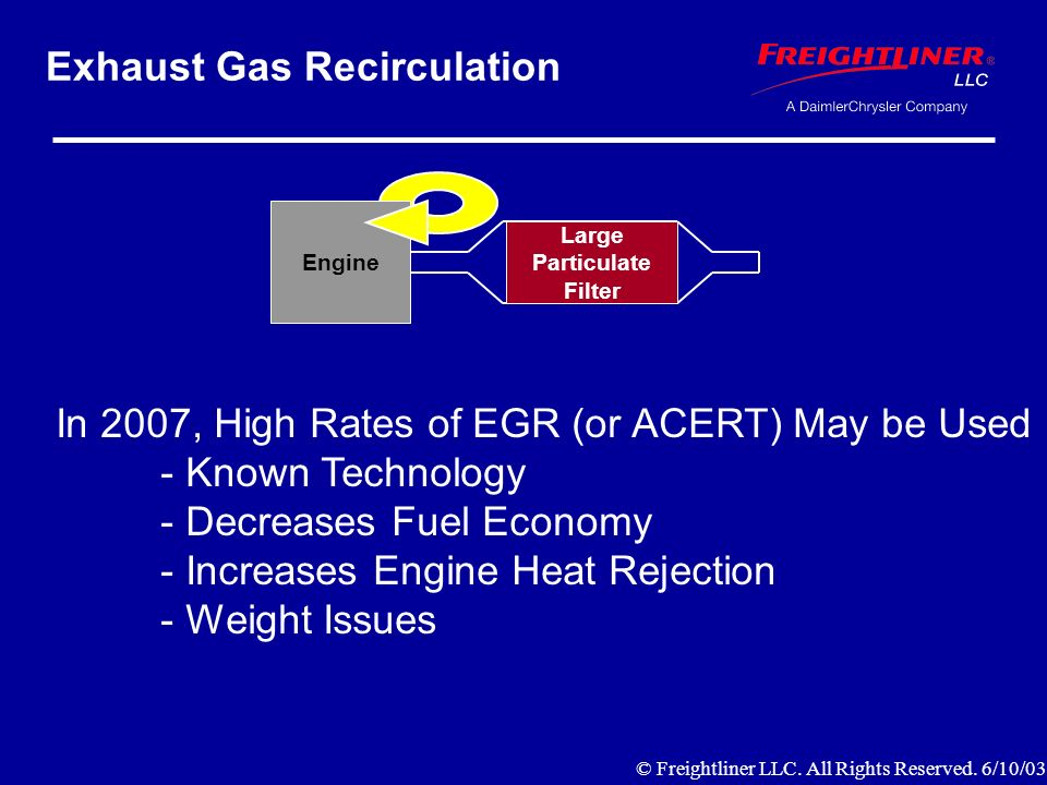 Exhaust Gas Recirculation Engine Large Particulate Filter In 2007, High Rates of EGR (or ACERT) May be Used - Known Technology - Decreases Fuel Economy - Increases Engine Heat Rejection - Weight Issues © Freightliner LLC.