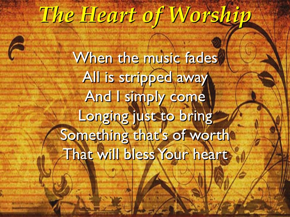 The Heart of Worship When the music fades All is stripped away And I simply come Longing just to bring Something that's of worth That will bless Your