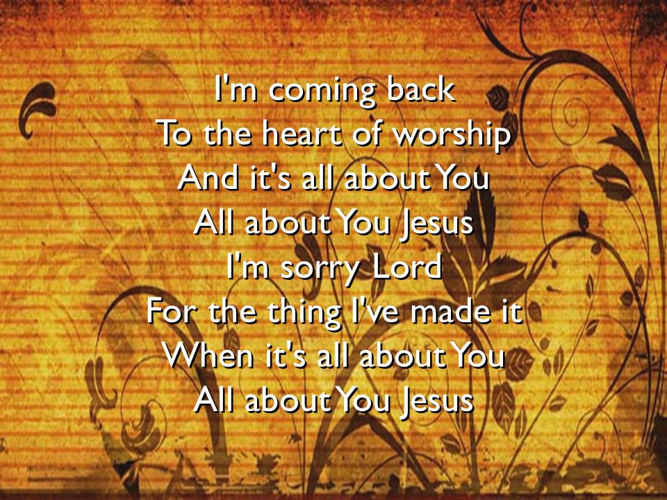 I'm coming back To the heart of worship And it's all about You All about You Jesus I'm sorry Lord For the thing I've made it When it's all about You A