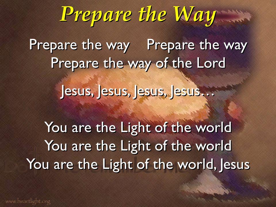 Prepare the Way Prepare the way Prepare the way of the Lord Jesus, Jesus, Jesus, Jesus… You are the Light of the world You are the Light of the world,