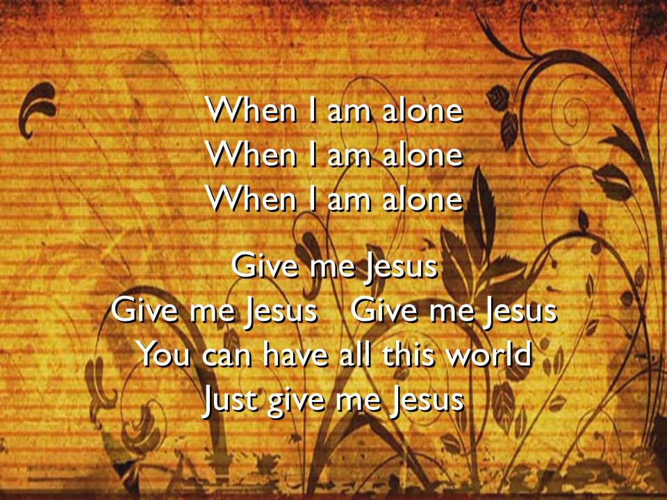 When I am alone Give me Jesus You can have all this world Just give me Jesus When I am alone Give me Jesus You can have all this world Just give me Je