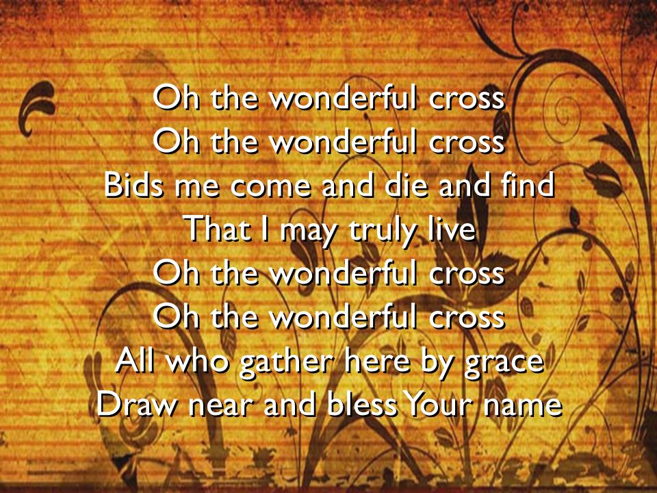 Oh the wonderful cross Oh the wonderful cross Bids me come and die and find That I may truly live Oh the wonderful cross Oh the wonderful cross All wh