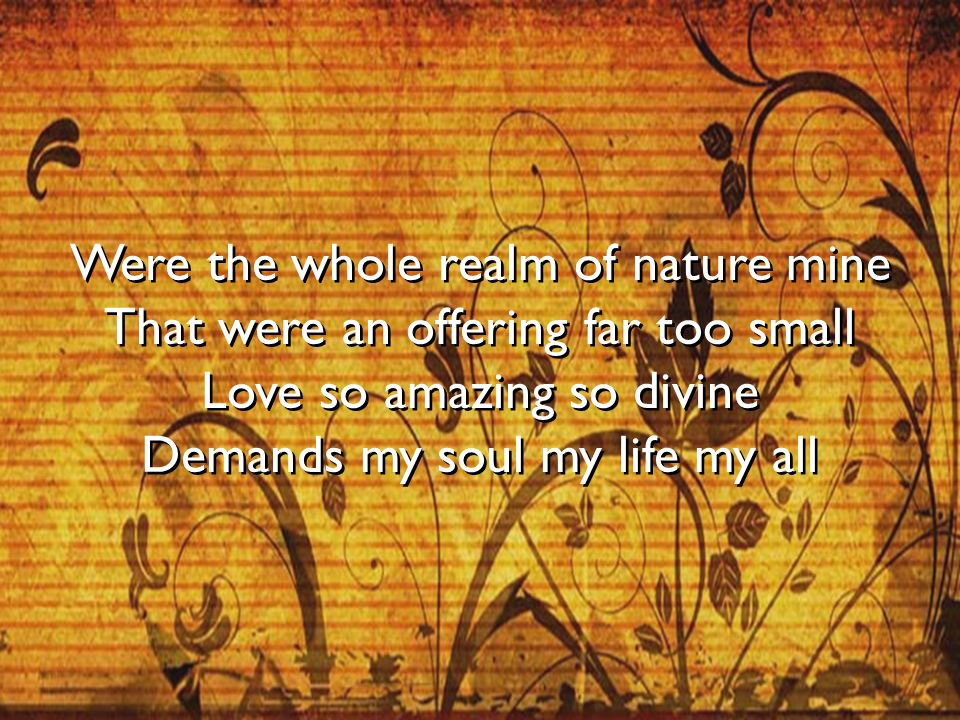 Were the whole realm of nature mine That were an offering far too small Love so amazing so divine Demands my soul my life my all