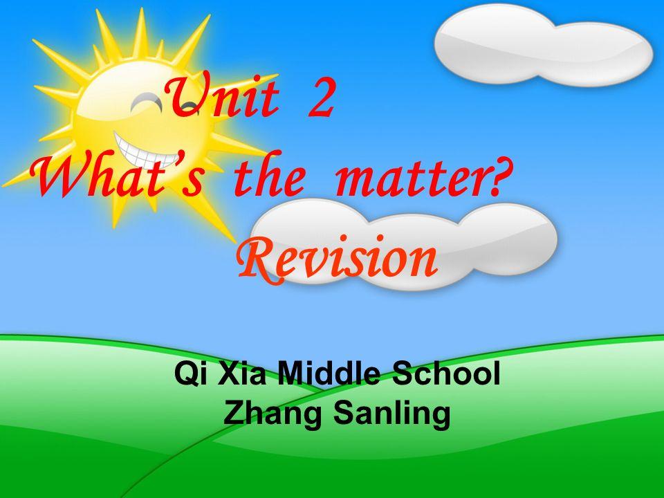 Qi Xia Middle School Zhang Sanling Unit 2 Whats the matter? Revision