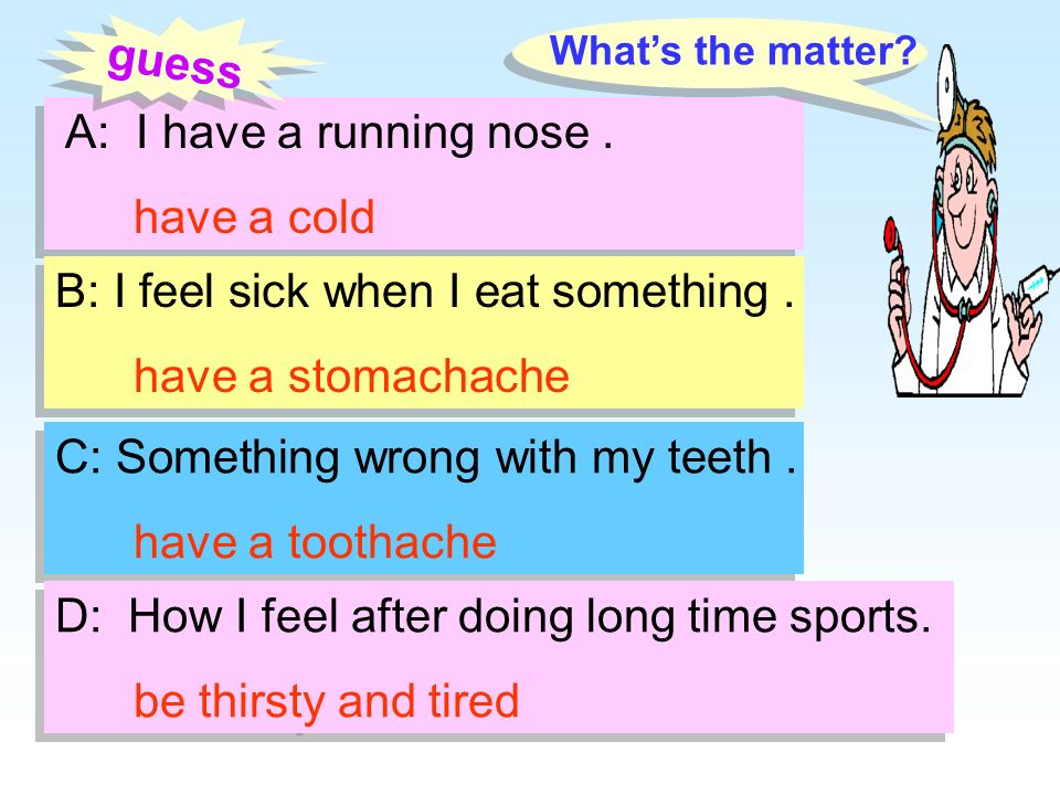 A: I have a running nose. have a cold A: I have a running nose. have a cold B: I feel sick when I eat something. have a stomachache B: I feel sick whe
