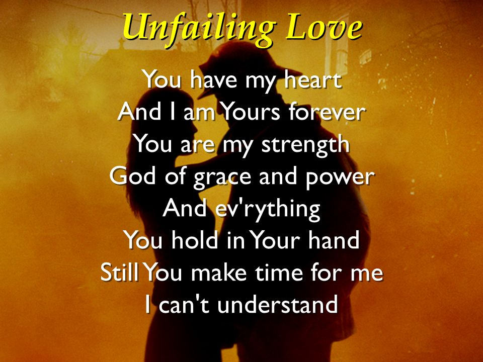 Unfailing Love You have my heart And I am Yours forever You are my strength God of grace and power And ev'rything You hold in Your hand Still You make