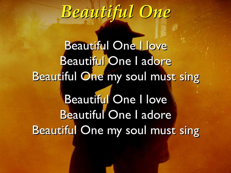 Beautiful One Beautiful One I love Beautiful One I adore Beautiful One my soul must sing Beautiful One I love Beautiful One I adore Beautiful One my s