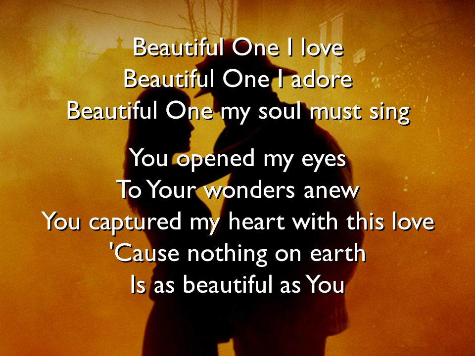Beautiful One I love Beautiful One I adore Beautiful One my soul must sing You opened my eyes To Your wonders anew You captured my heart with this lov