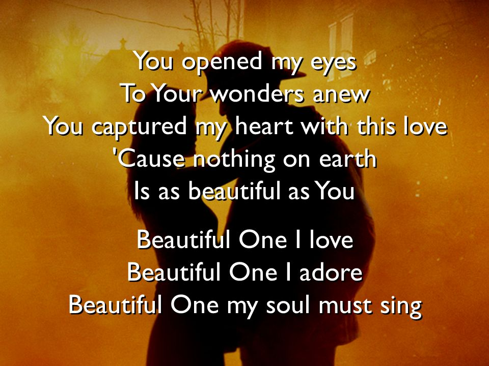 You opened my eyes To Your wonders anew You captured my heart with this love 'Cause nothing on earth Is as beautiful as You Beautiful One I love Beaut