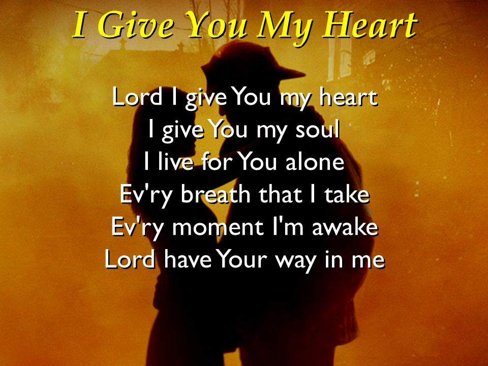 I Give You My Heart Lord I give You my heart I give You my soul I live for You alone Ev'ry breath that I take Ev'ry moment I'm awake Lord have Your wa