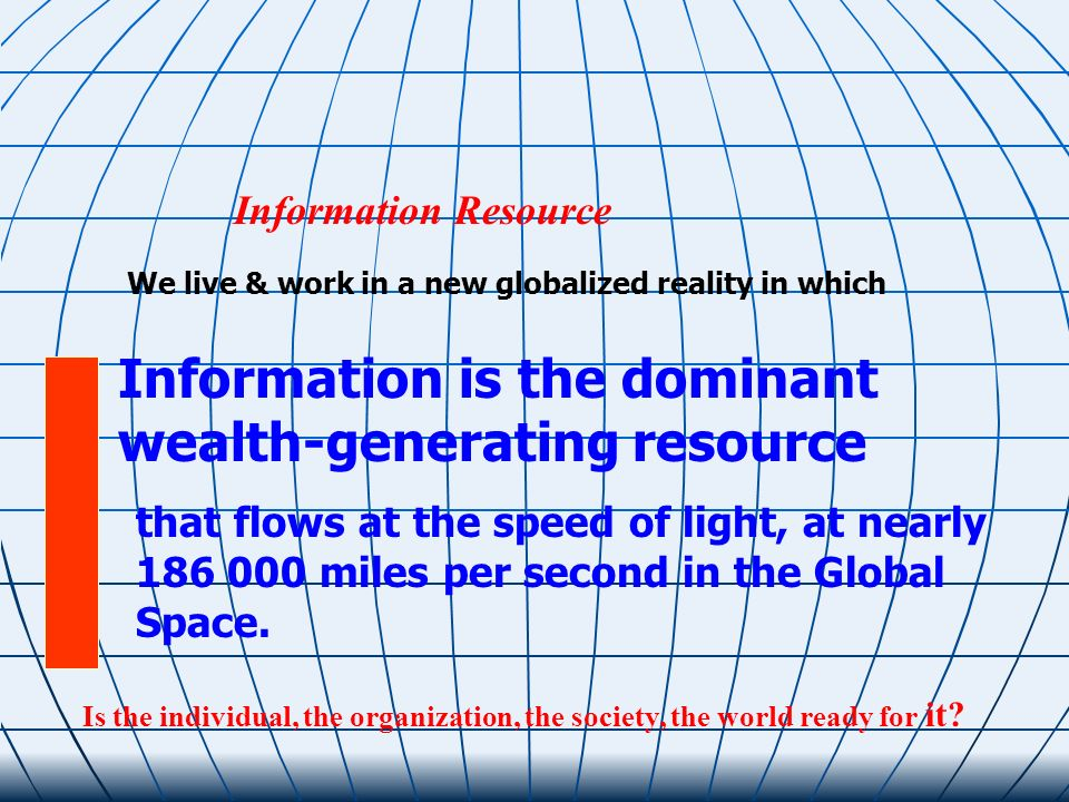 We live & work in a new globalized reality in which Information is the dominant wealth-generating resource Information Resource Is the individual, the