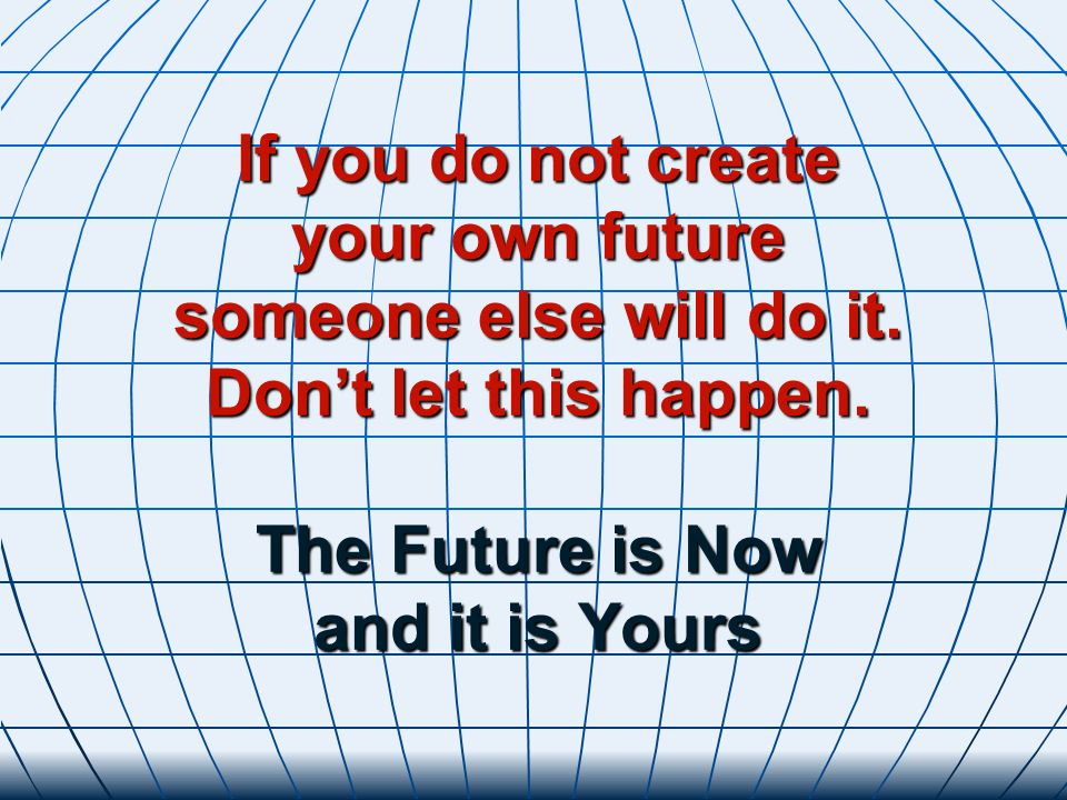 If you do not create your own future someone else will do it. Dont let this happen. The Future is Now and it is Yours