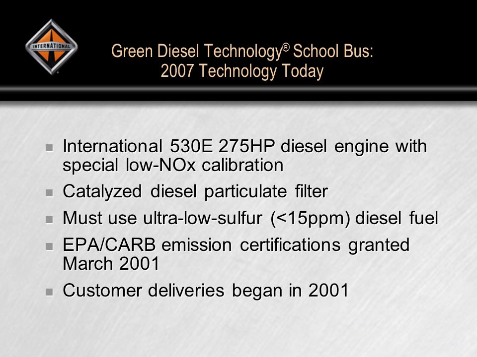 Green Diesel Technology ® School Bus: 2007 Technology Today International 530E 275HP diesel engine with special low-NOx calibration International 530E 275HP diesel engine with special low-NOx calibration Catalyzed diesel particulate filter Catalyzed diesel particulate filter Must use ultra-low-sulfur (<15ppm) diesel fuel Must use ultra-low-sulfur (<15ppm) diesel fuel EPA/CARB emission certifications granted March 2001 EPA/CARB emission certifications granted March 2001 Customer deliveries began in 2001 Customer deliveries began in 2001