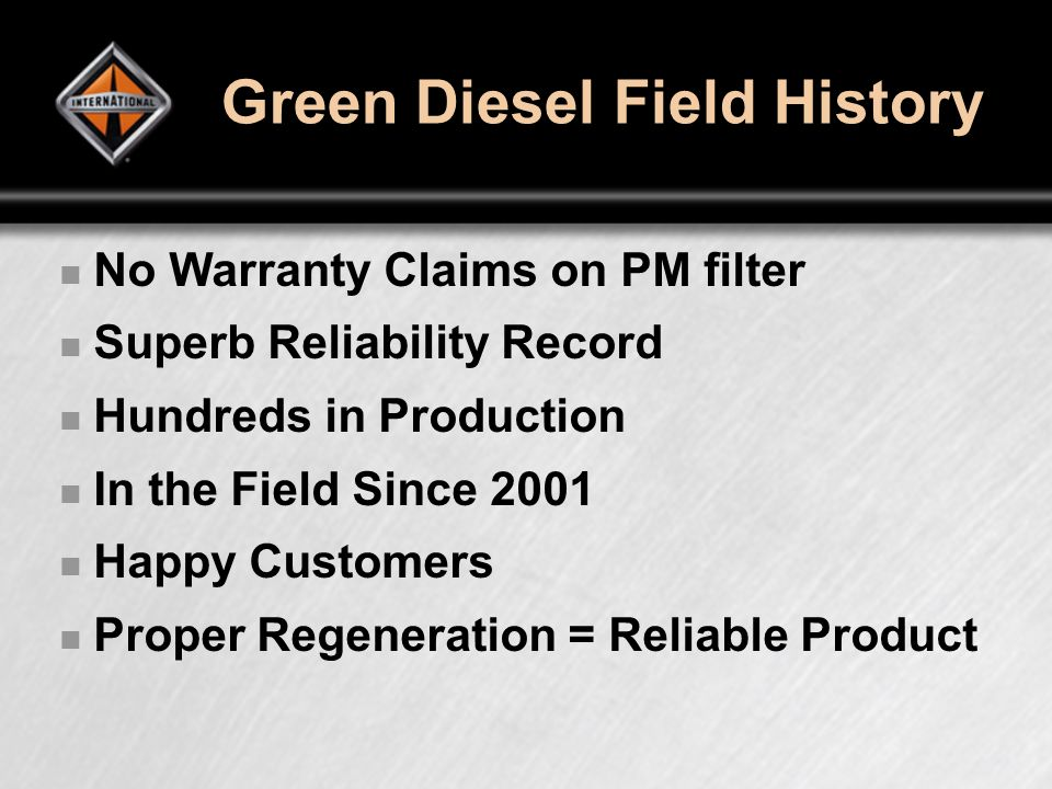Green Diesel Field History No Warranty Claims on PM filter Superb Reliability Record Hundreds in Production In the Field Since 2001 Happy Customers Proper Regeneration = Reliable Product