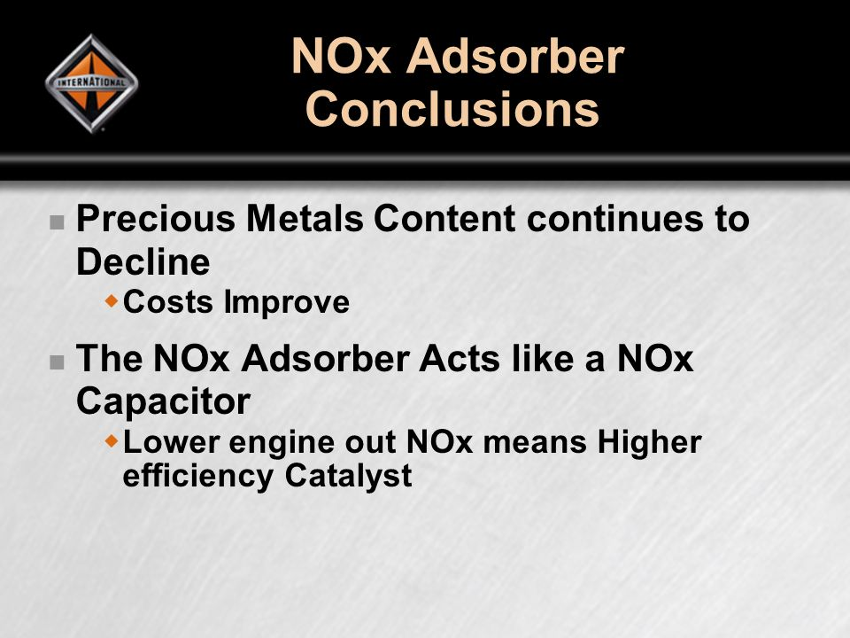 NOx Adsorber Conclusions Precious Metals Content continues to Decline Costs Improve The NOx Adsorber Acts like a NOx Capacitor Lower engine out NOx means Higher efficiency Catalyst