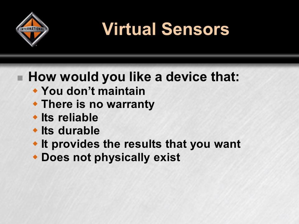 Virtual Sensors How would you like a device that: You dont maintain There is no warranty Its reliable Its durable It provides the results that you wan