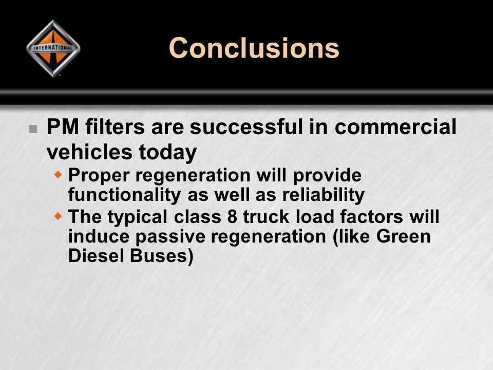 Conclusions PM filters are successful in commercial vehicles today Proper regeneration will provide functionality as well as reliability The typical class 8 truck load factors will induce passive regeneration (like Green Diesel Buses)