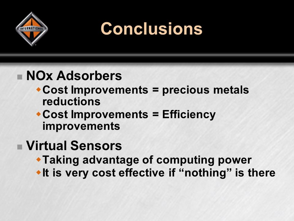 Conclusions NOx Adsorbers Cost Improvements = precious metals reductions Cost Improvements = Efficiency improvements Virtual Sensors Taking advantage of computing power It is very cost effective if nothing is there