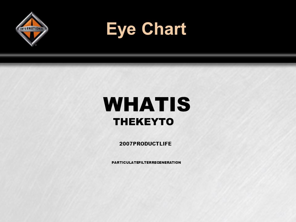 Eye Chart WHATIS THEKEYTO 2007PRODUCTLIFE PARTICULATEFILTERREGENERATION