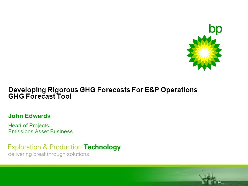 EPT delivering breakthrough solutions Developing Rigorous GHG Forecasts For E&P Operations GHG Forecast Tool John Edwards Head of Projects Emissions Asset Business