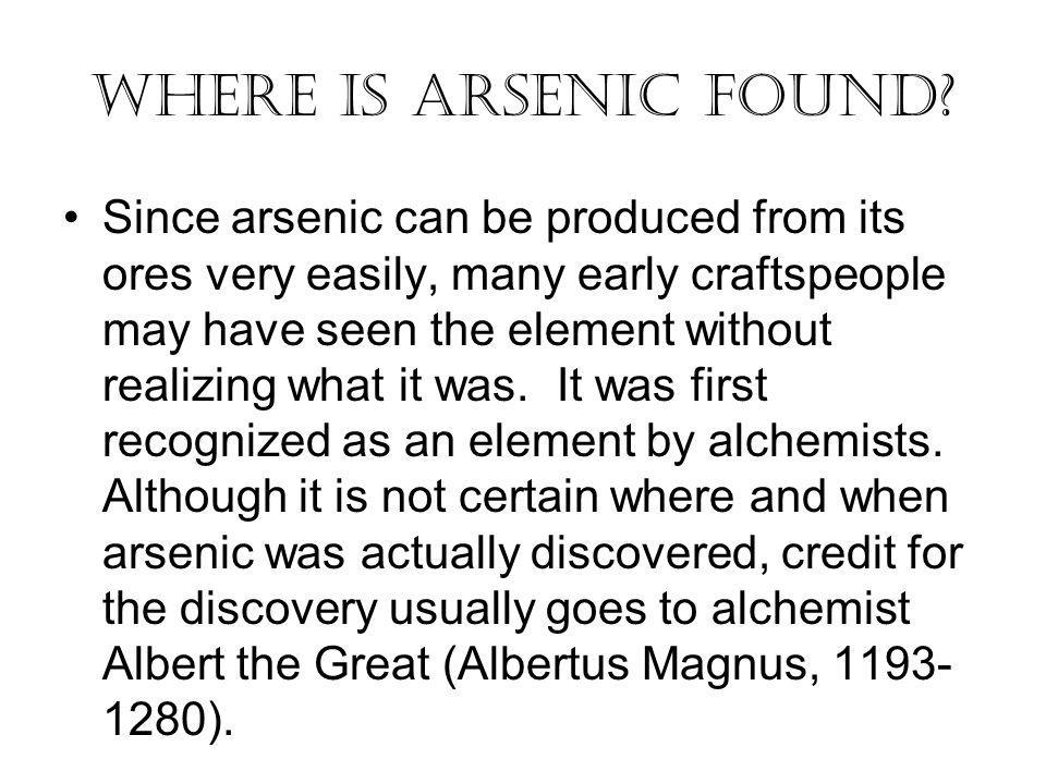 Where Is Arsenic Found? Since arsenic can be produced from its ores very easily, many early craftspeople may have seen the element without realizing w