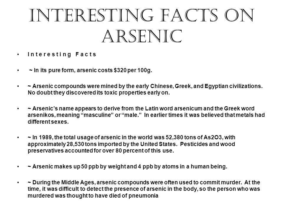Interesting facts on Arsenic I n t e r e s t i n g F a c t s ~ In its pure form, arsenic costs $320 per 100g. ~ Arsenic compounds were mined by the ea