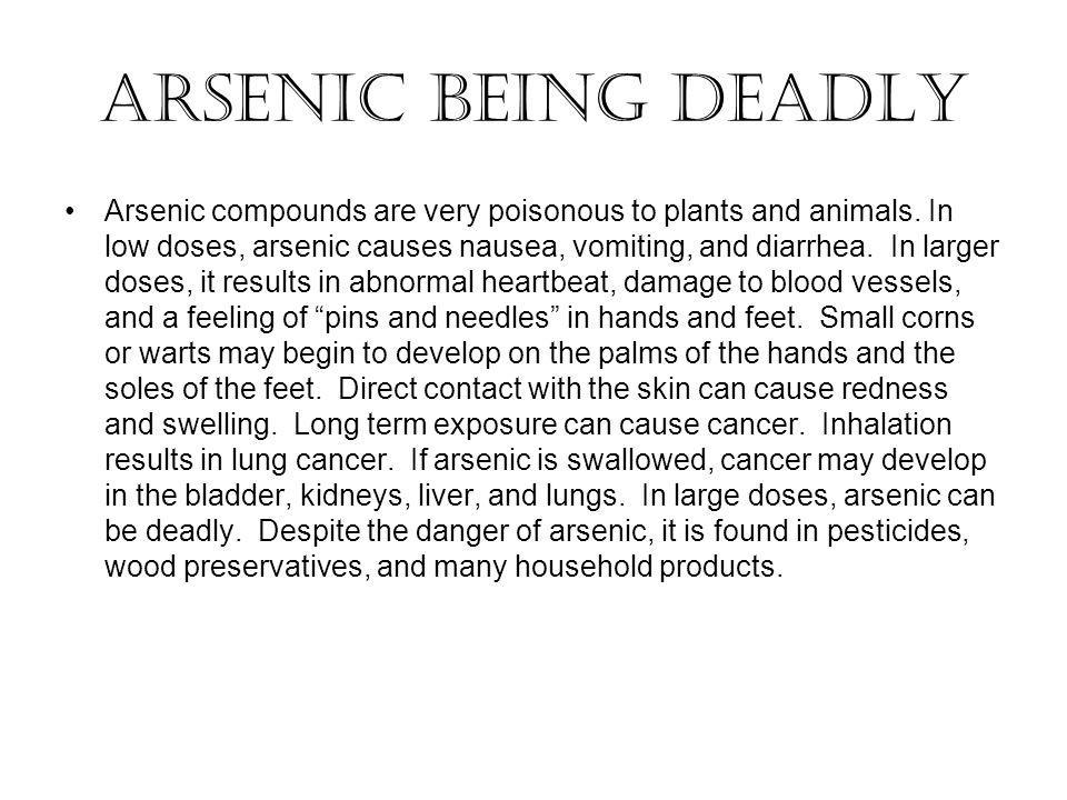 Arsenic Being Deadly Arsenic compounds are very poisonous to plants and animals. In low doses, arsenic causes nausea, vomiting, and diarrhea. In large