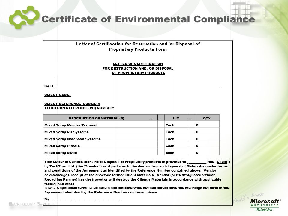 © 2007 TechTurn Certificate of Environmental Compliance Letter of Certification for Destruction and /or Disposal of Proprietary Products Form LETTER OF CERTIFICATION FOR DESTRUCTION AND / OR DISPOSAL OF PROPRIETARY PRODUCTS DATE: CLIENT NAME: CLIENT REFERENCE NUMBER: TECHTURN REFERENCE (PO) NUMBER: DESCRIPTION OF MATERIAL(S) U/M QTY Mixed Scrap Monitor/Terminal Each 0 Mixed Scrap PC Systems Each 0 Mixed Scrap Notebook Systems Each 0 Mixed Scrap Plastic Each 0 Mixed Scrap Metal Each 0 This Letter of Certification and/or Disposal of Proprietary products is provided to ____________ (the Client ) by TechTurn, Ltd.