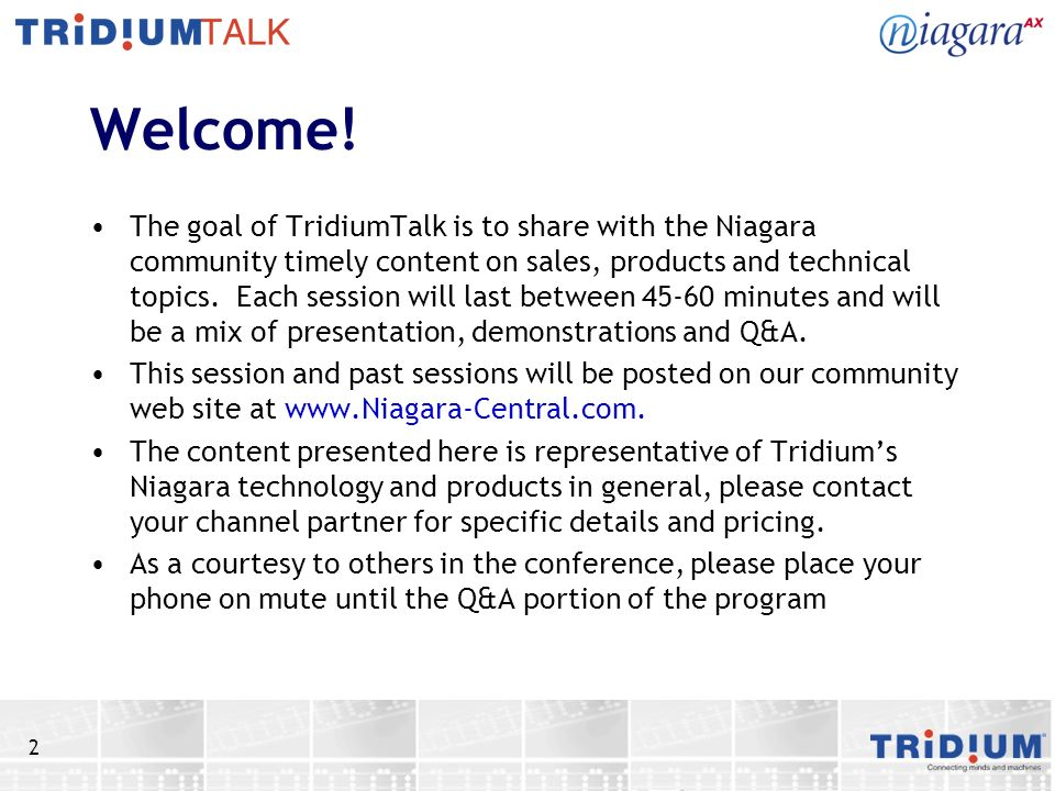 2 Welcome! The goal of TridiumTalk is to share with the Niagara community timely content on sales, products and technical topics. Each session will la
