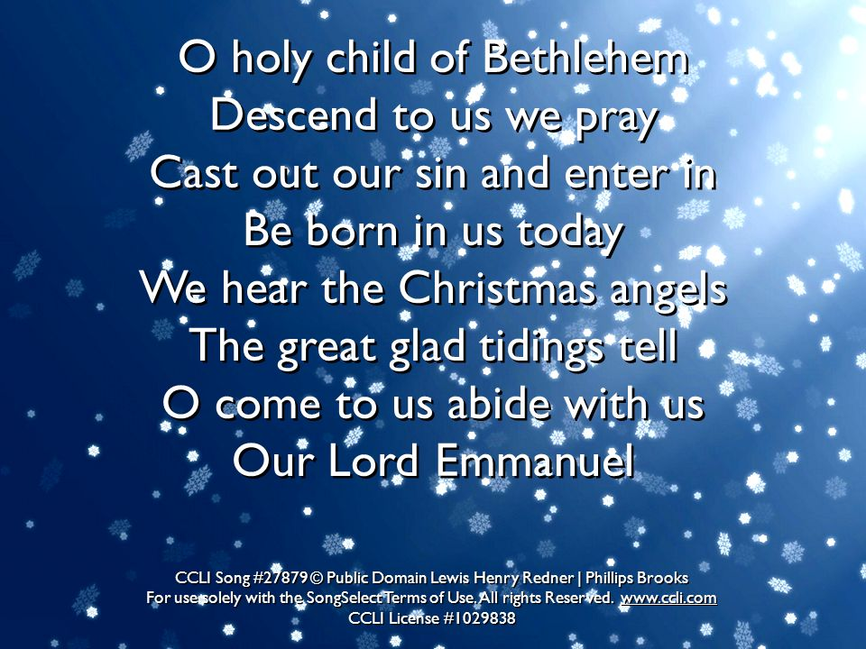O holy child of Bethlehem Descend to us we pray Cast out our sin and enter in Be born in us today We hear the Christmas angels The great glad tidings