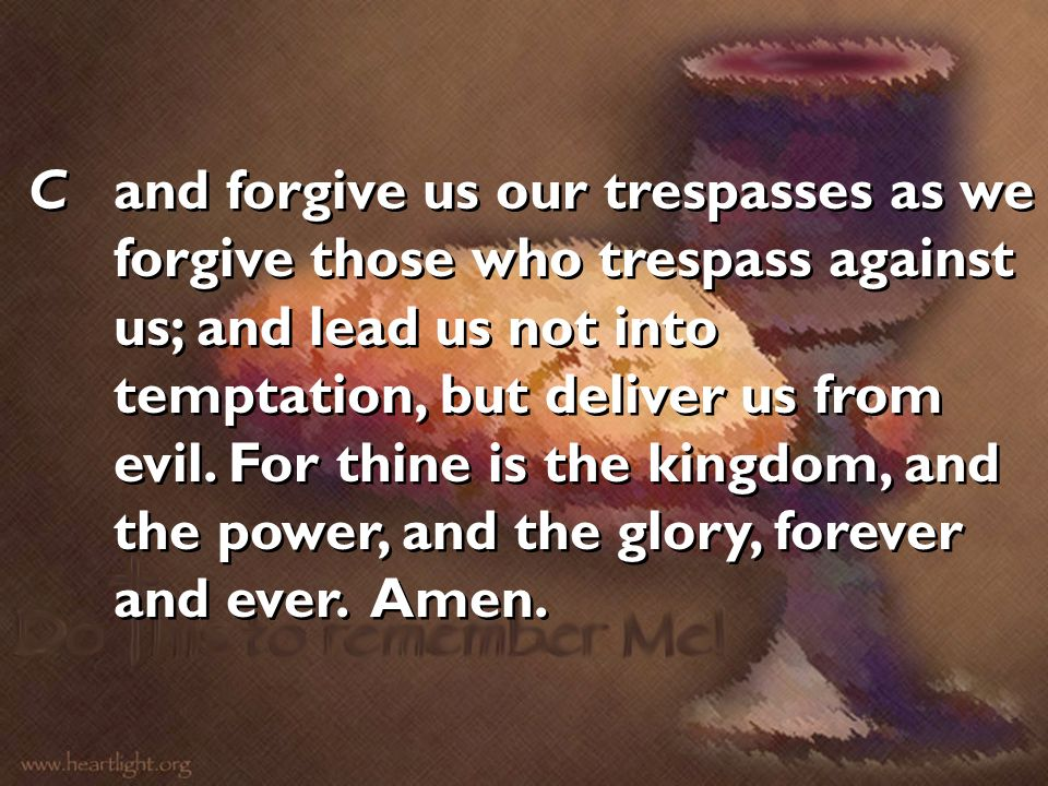 Cand forgive us our trespasses as we forgive those who trespass against us; and lead us not into temptation, but deliver us from evil. For thine is th