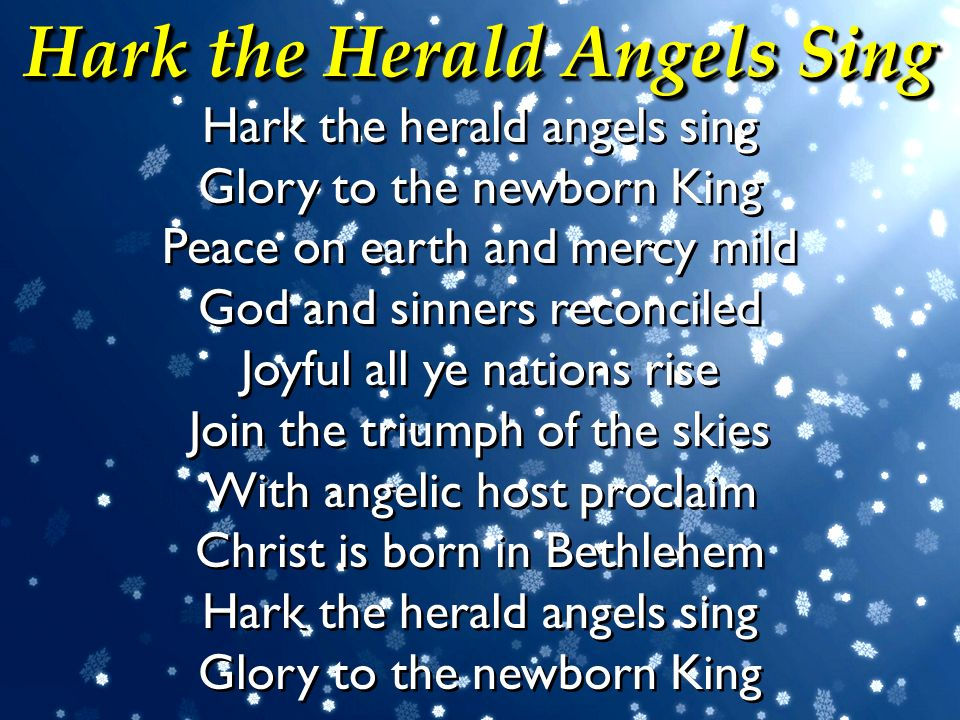 Hark the Herald Angels Sing Hark the herald angels sing Glory to the newborn King Peace on earth and mercy mild God and sinners reconciled Joyful all