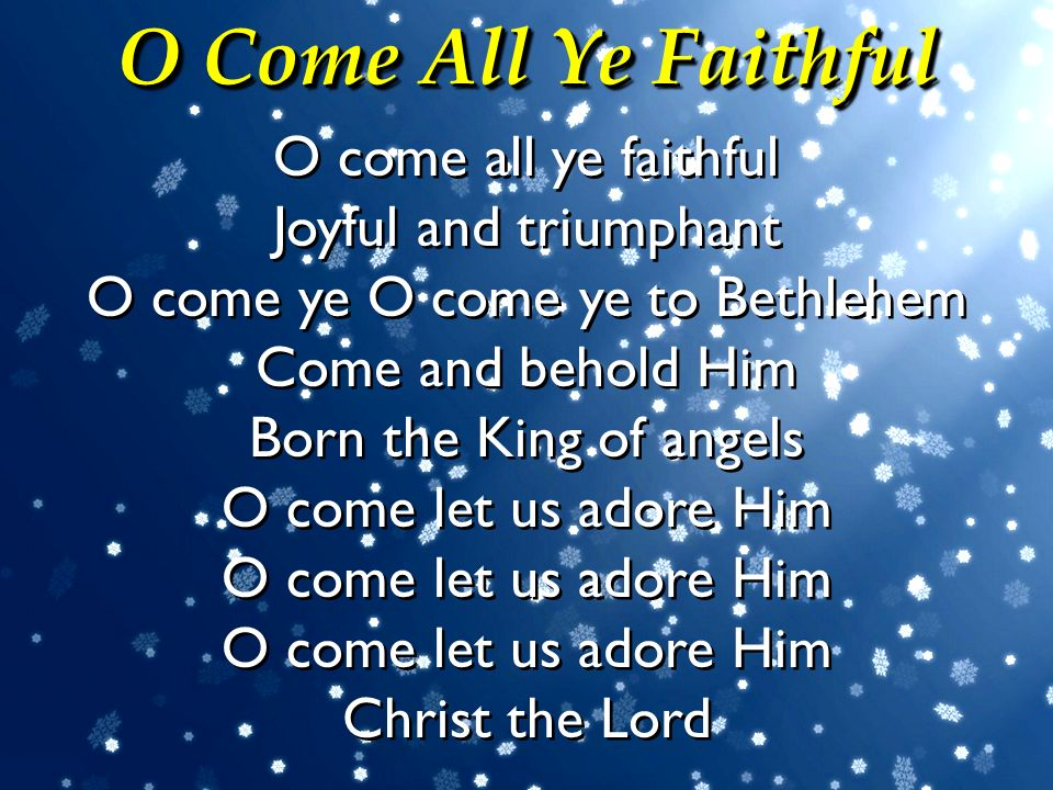 O Come All Ye Faithful O come all ye faithful Joyful and triumphant O come ye O come ye to Bethlehem Come and behold Him Born the King of angels O com