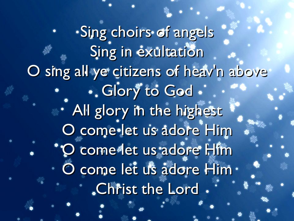 Sing choirs of angels Sing in exultation O sing all ye citizens of heav'n above Glory to God All glory in the highest O come let us adore Him O come l