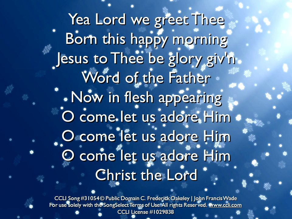 Yea Lord we greet Thee Born this happy morning Jesus to Thee be glory giv'n Word of the Father Now in flesh appearing O come let us adore Him O come l