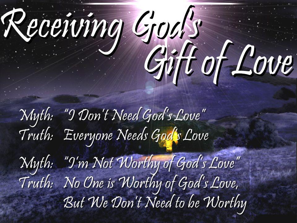 Myth:I Dont Need Gods Love Truth: Everyone Needs Gods Love Myth: Im Not Worthy of Gods Love Truth: No One is Worthy of Gods Love, But We Dont Need to