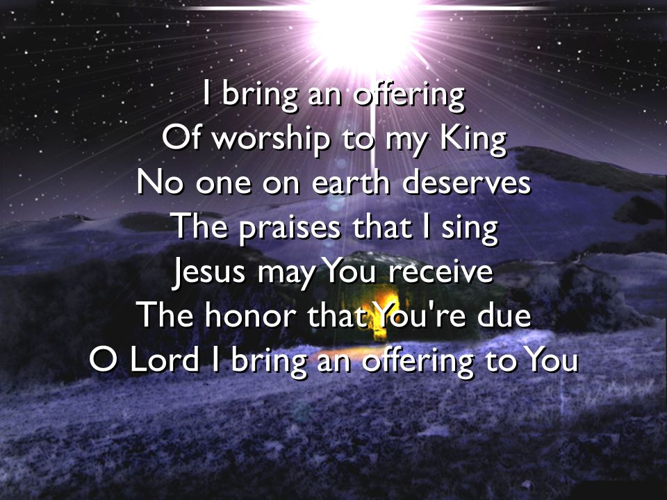 I bring an offering Of worship to my King No one on earth deserves The praises that I sing Jesus may You receive The honor that You're due O Lord I br